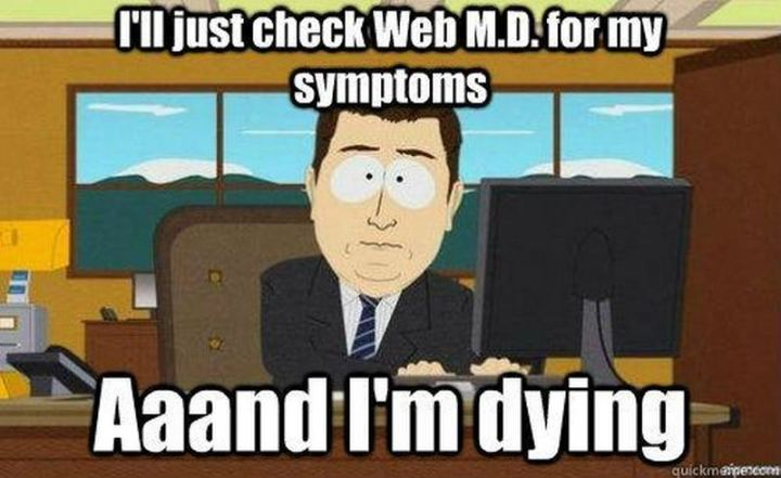 """I'll just check WebMD for my symptoms. Aaand I'm dying."""