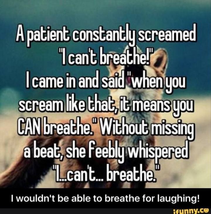 """A patient constantly screamed 'I can't breathe!' I came in and said 'When you scream like that, it means you CAN breathe.' Without missing a beat, she feebly whispered 'I...can't...breathe.'"""