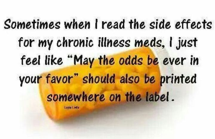 """Sometimes when I read the side effects for my chronic illness meds, I just feel like 'May the odds be ever in your favor' should be printed somewhere on the label."""