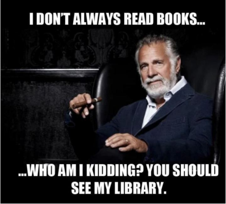 """""""I don't always read books...Who am I kidding? You should see my library."""""""