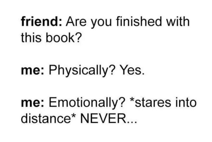 """""""Friend: Are you finished with this book? Me: Physically? Yes. Emotionally? *stares into distance* NEVER..."""""""