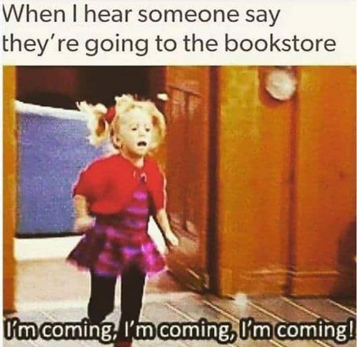 """""""When I hear someone say they're going to the bookstore: I'm coming, I'm coming, I'm coming!"""""""