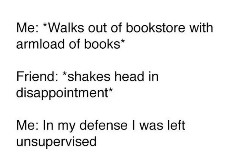 """""""Me: *walks out of the bookstore with armload of books* Friend: *shakes head in disappointment* Me: In my defense, I was left unsupervised."""""""