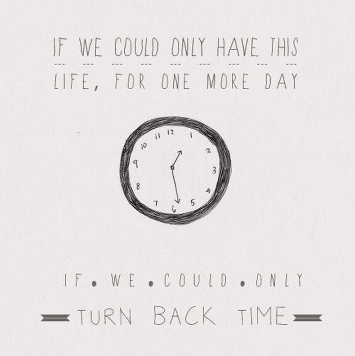 """If we could only have this life, for one more day. If we could only turn back time."""