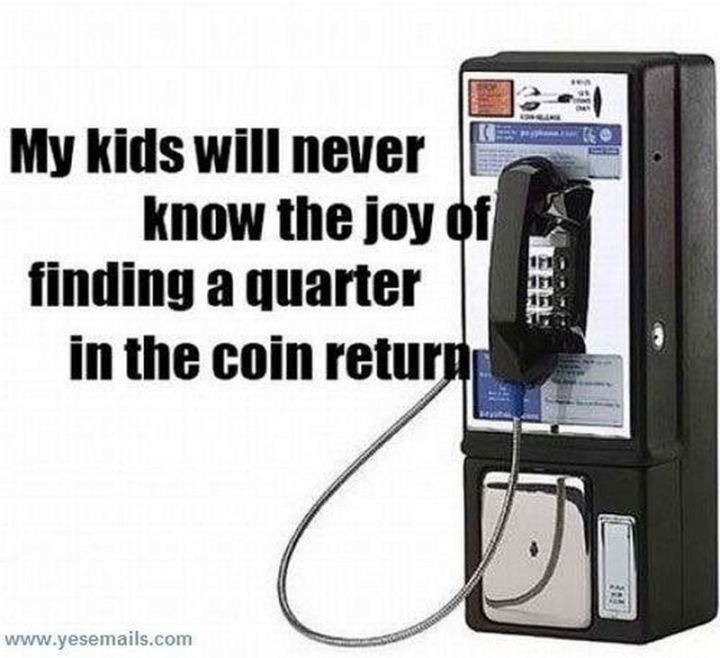 """My kids will never know the joy of finding a quarter in the coin return."""