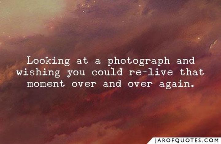 """Looking at a photograph and wishing you could re-live that moment over and over again."""