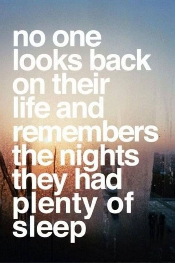 """No one looks back on their life and remembers the nights they had plenty of sleep."""