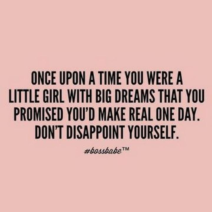 """Once upon a time you were a little girl with big dreams that you promised you'd make real one day. Don't disappoint yourself."""