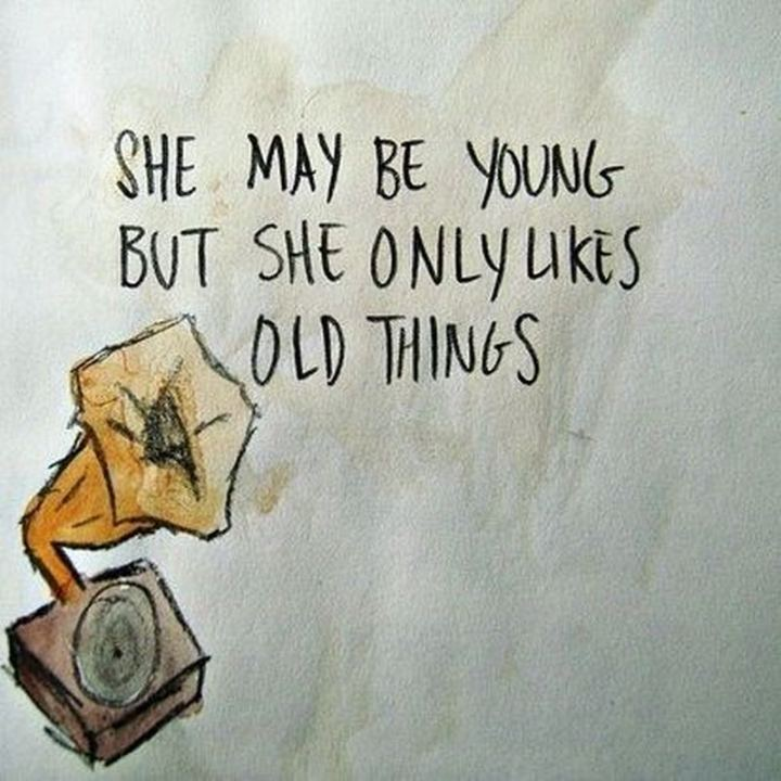 """She may be young but she only likes old things."""