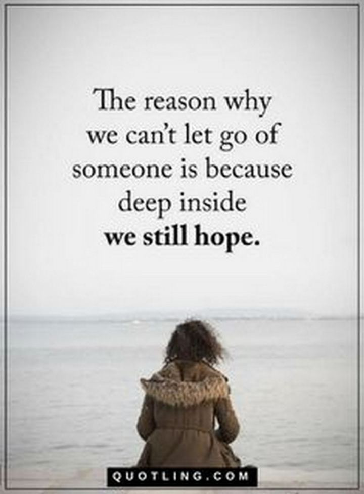 """The reason why we can't let go of someone is because, deep inside, we still hope."""