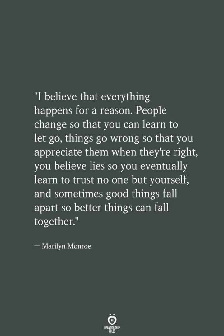 """I believe that everything happens for a reason. People change so that you can learn to let go, things go wrong so that you appreciate them when they're right, you believe lies so you eventually learn to trust no one but yourself, and sometimes good things fall apart so better things can fall together."" - Marilyn Monroe"