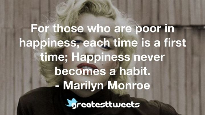 """For those who are poor in happiness, each time is a first time; happiness never becomes a habit."" - Marilyn Monroe"
