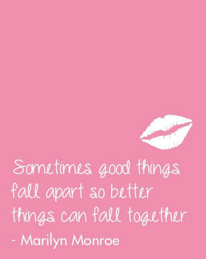"""Sometimes good things fall apart so better things can fall together."" - Marilyn Monroe"