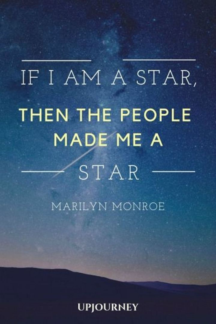 """If I'm a star, then the people made me a star."" - Marilyn Monroe"