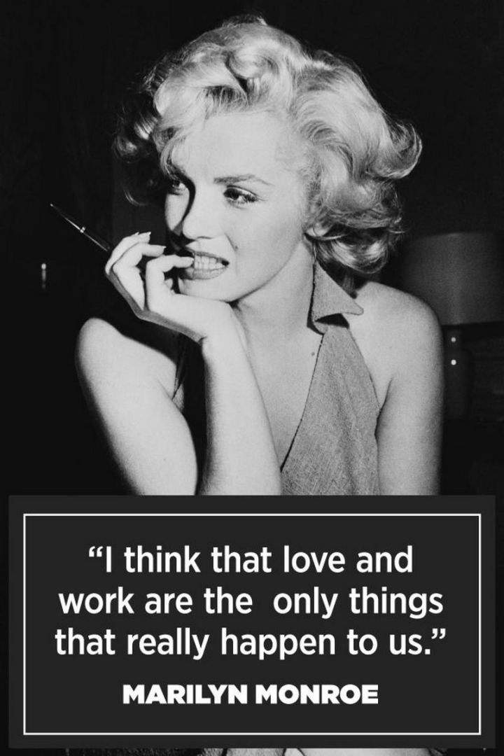 """I think that love and work are the only things that really happen to us."" - Marilyn Monroe"