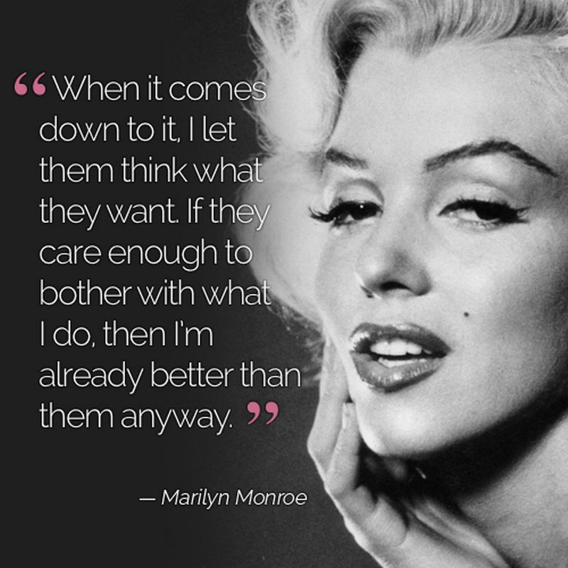 """""""When it comes down to it, I let them think what they want. If they care enough to bother with what I do, then I'm already better than them."""" - Marilyn Monroe"""