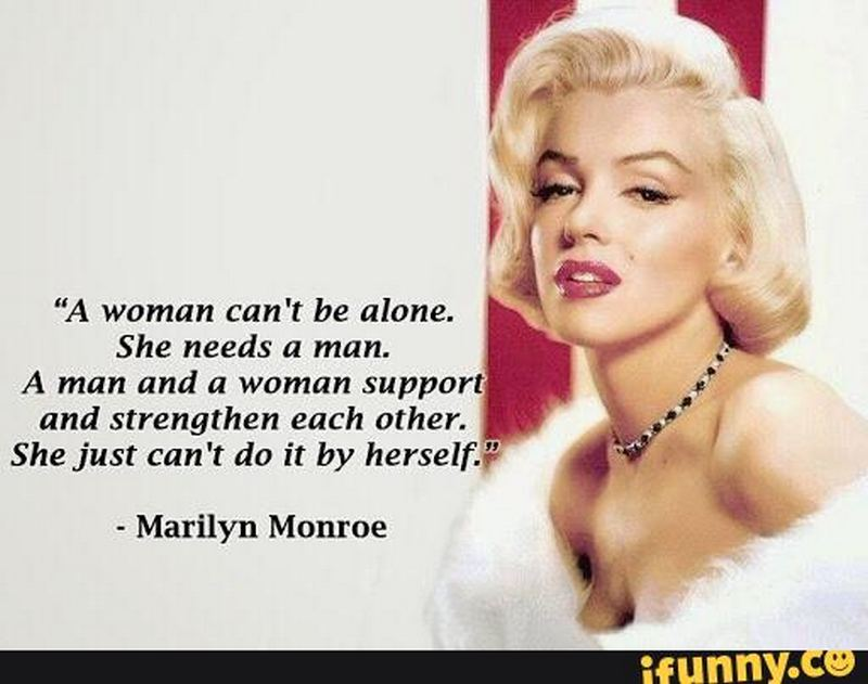 """""""A woman can't be alone. She needs a man. A man and a woman support and strengthen each other. She just can't do it by herself."""" - Marilyn Monroe"""