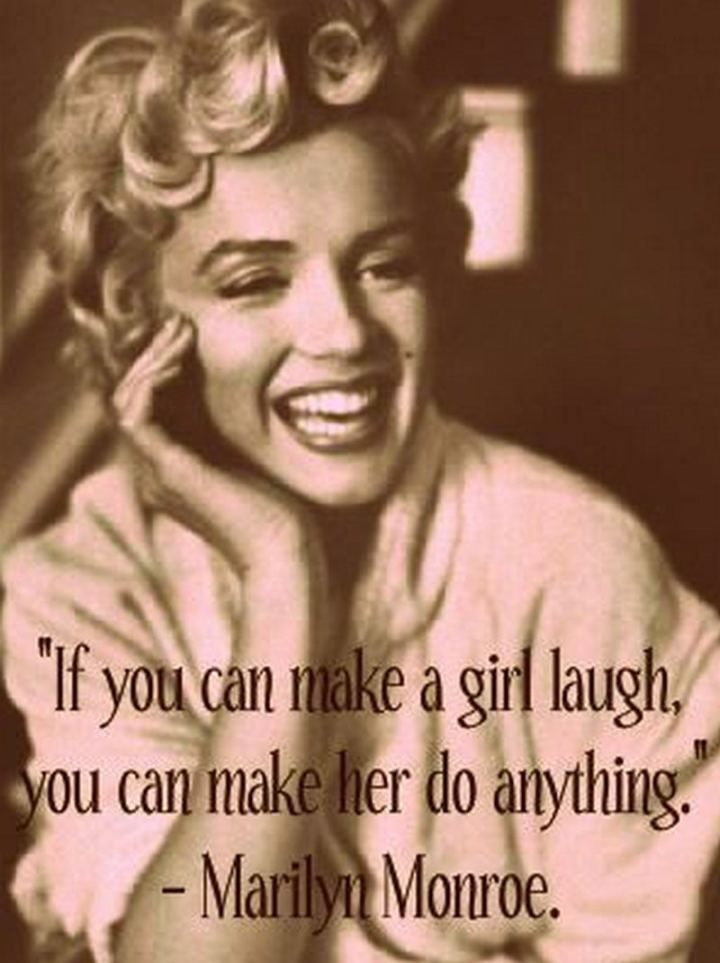 """If you can make a woman laugh, you can make her do anything."" - Marilyn Monroe"