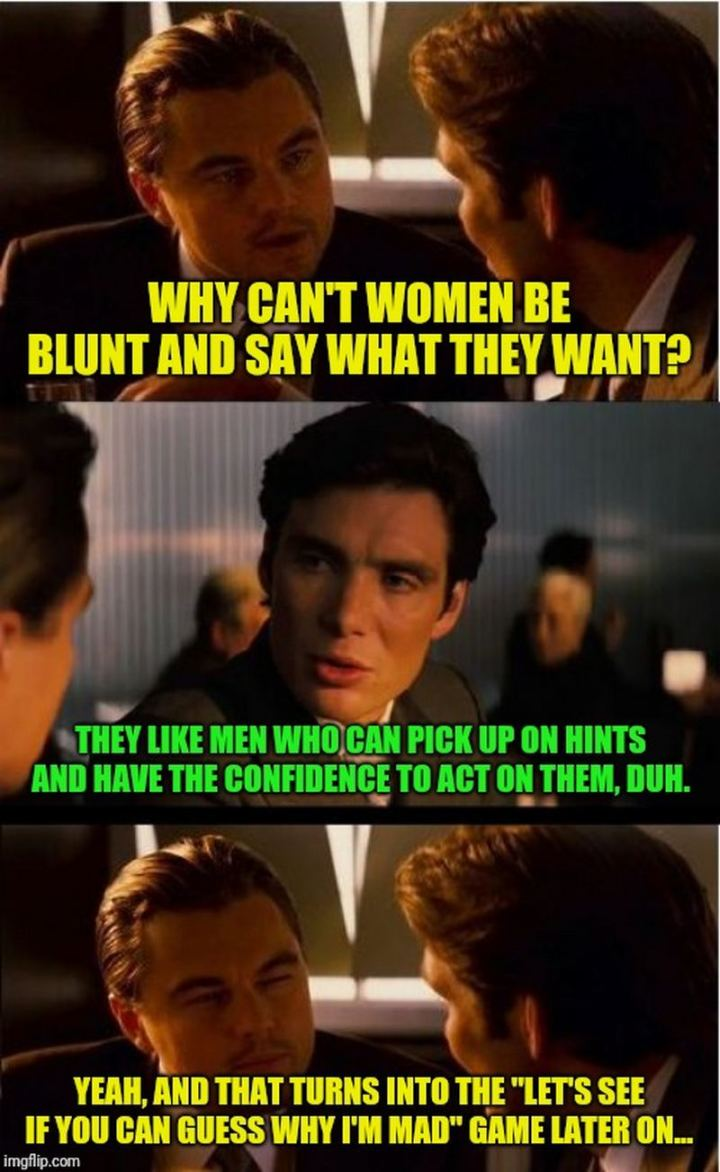 """Why can't women be blunt and say what they want? They like men who can pick up on hints and have the confidence to act on them, duh. Yeah, and that turns into the, 'Let's see if you can guess why I""m mad' game later on..."""