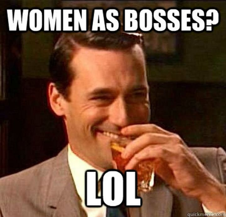 """Women as bosses? LOL."""