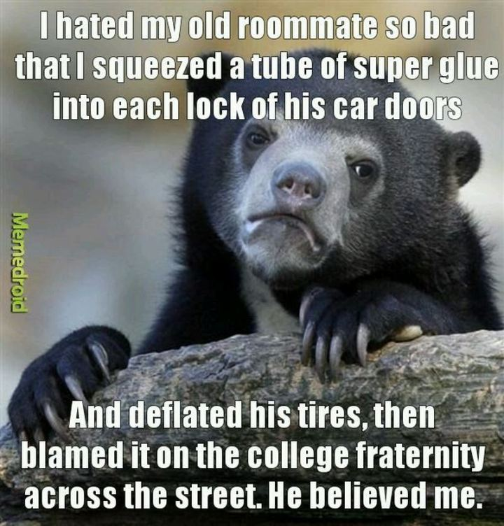 """I hated my old roommate so bad that I squeezed a tube of superglue into each lock of his car doors and deflated his tires, then blamed it on the college fraternity across the street. He believed me."""