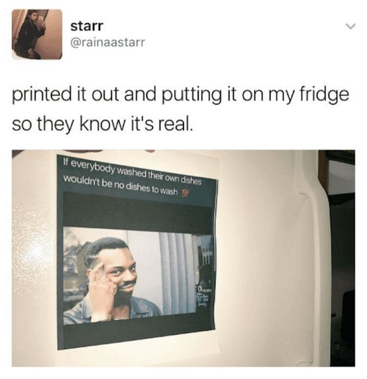 """Printed it out and putting it on my fridge so they know it's real: If everybody washed their own dishes wouldn't be dishes to wash."""