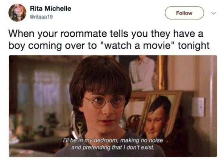 """When your roommate tells you they have a boy coming over to 'watch a movie' tonight: I'll be in my bedroom, making no noise and pretending that I don't exist."""