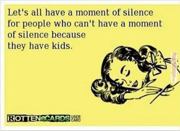 """""""Let's all have a moment of silence for people who can't have a moment of silence because they have kids."""""""