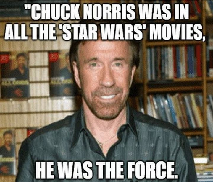 """Chuck Norris was in all the 'Star Wars' movies, he was the force."""
