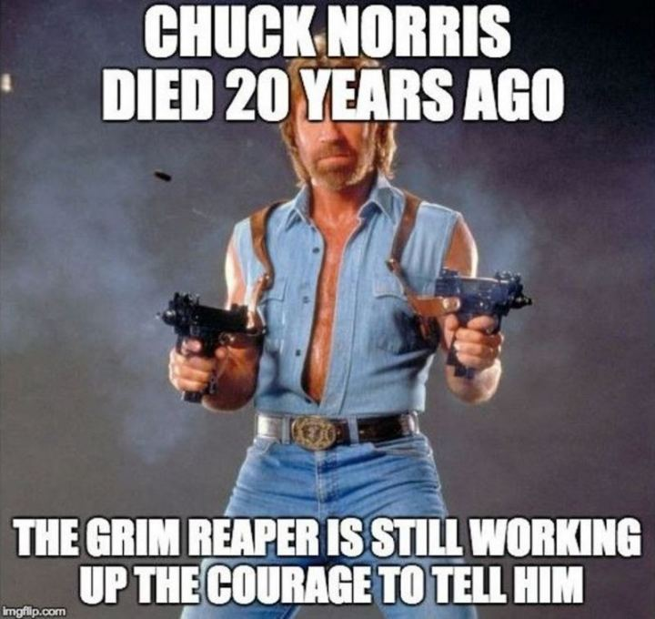 """Chuck Norris died 20 years ago. The grim reaper is still working up the courage to tell him."""