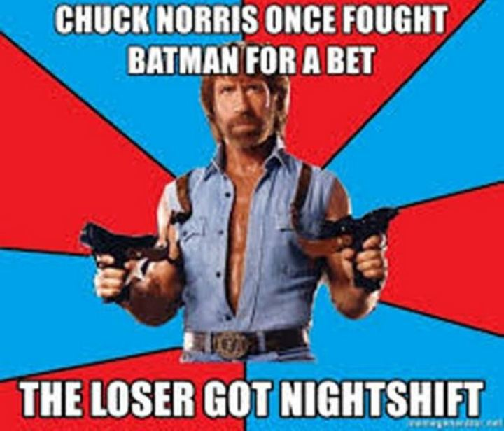 """Chuck Norris once fought Batman for a bet. The loser got nightshift."""