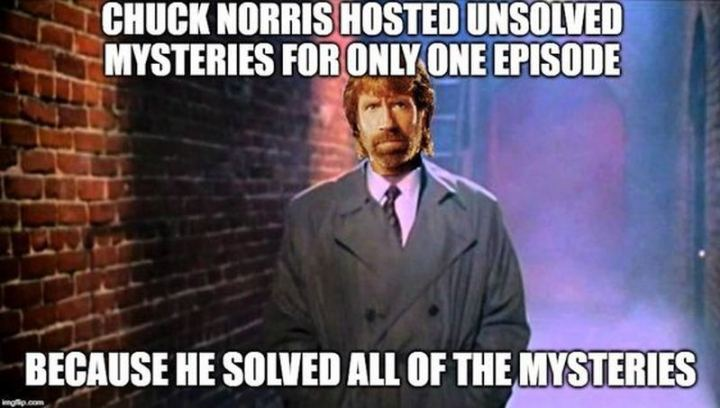 """Chuck Norris hosted Unsolved Mysteries for only one episode because he solved all of the mysteries."""