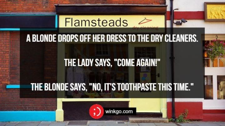 "71 Two-Line Funny Jokes - A blonde drops off her dress to the dry cleaners. The lady says, ""Come Again!"" The blonde says, ""No, it's toothpaste this time."""