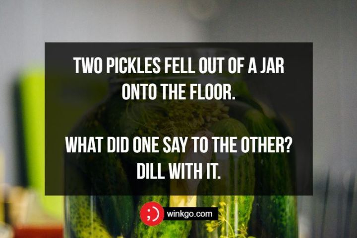Two pickles fell out of a jar onto the floor. What did one say to the other? Dill with it.