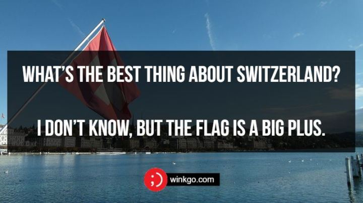 What's the best thing about Switzerland? I don't know, but the flag is a big plus.