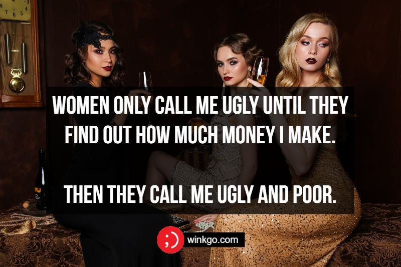 Women only call me ugly until they find out how much money I make. Then they call me ugly and poor.