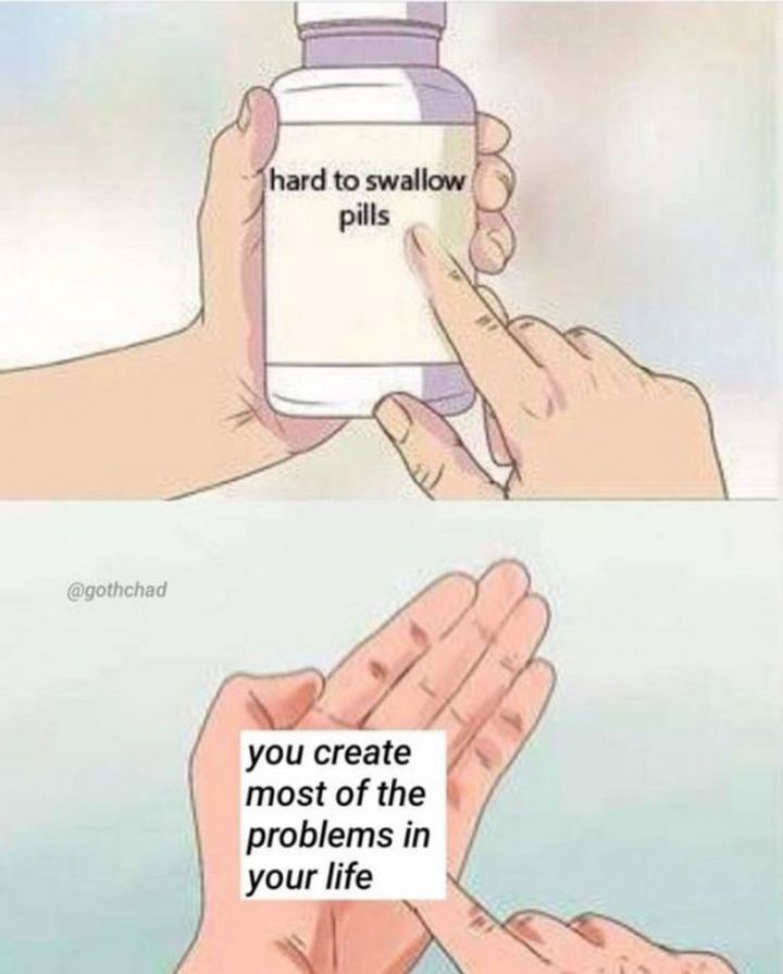 "61 ""Hard to Swallow Pills"" Memes - ""You create most of the problems in your life."""
