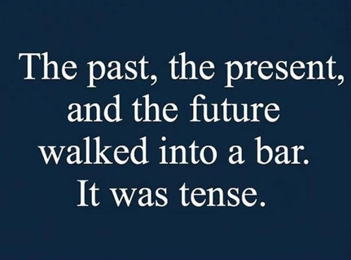 """""""The past, the present, and the future walked into a bar. It was tense."""""""