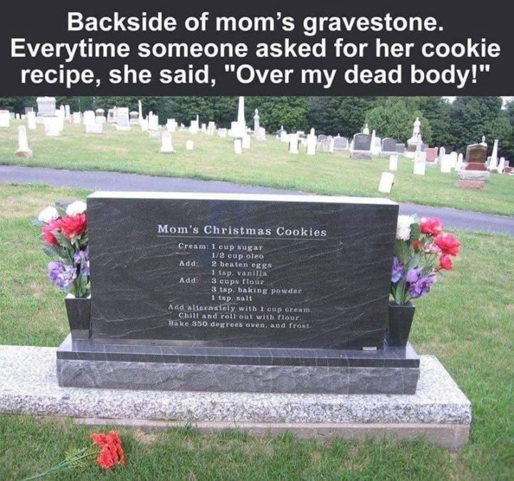 """""""Backside of mom's gravestone. Every time someone asked for her cookie recipe, she said, 'Over my dead body!'"""""""