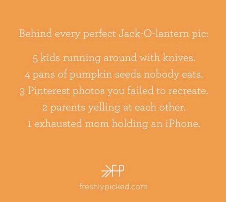 """""""Behind every perfect Jack-O-lantern pic: 5 kids running around with knives. 4 pans of pumpkin seeds nobody eats. 3 Pinterest photos you failed to recreate. 2 parents yelling at each other. 1 exhausted mom holding an iPhone."""""""