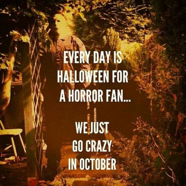 """""""Every day is Halloween for a Horror fan...We just go crazy in October."""""""