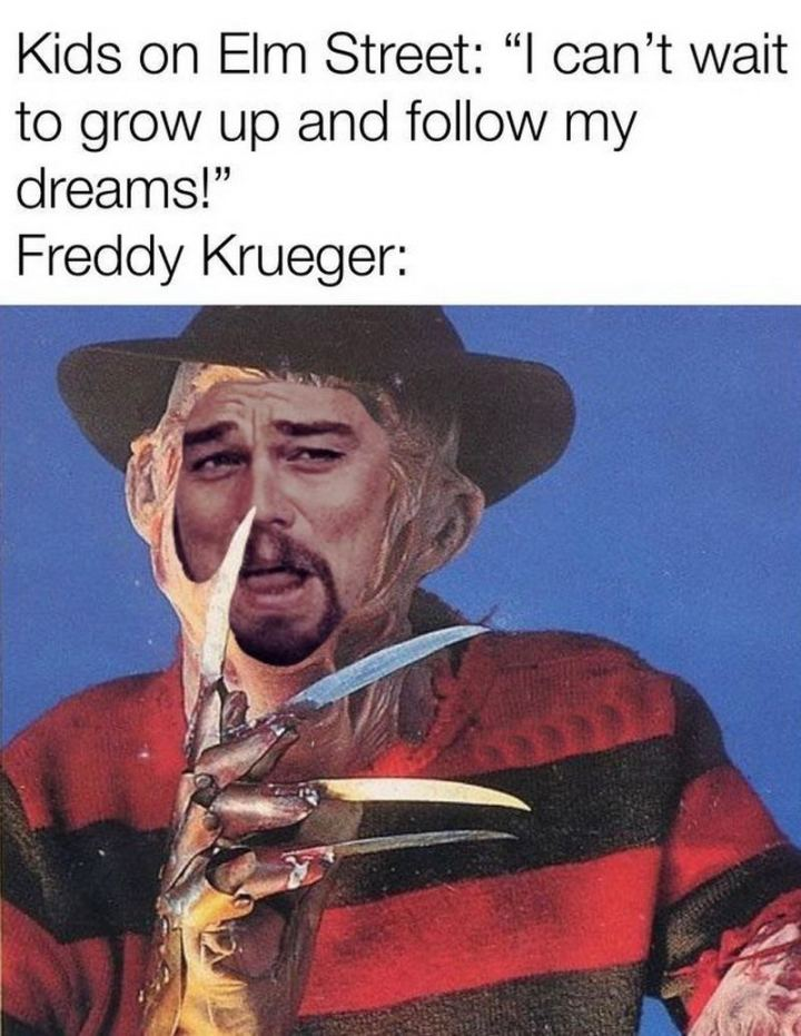 """""""Kids on Elm street: I can't wait to grow up and follow my dreams! Freddy Krueger:"""""""