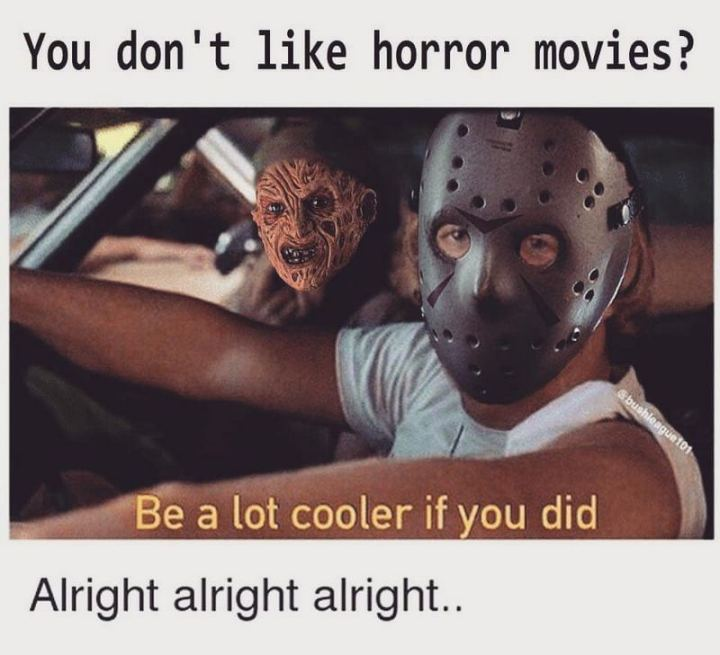 """""""You don't like horror movies? Be a lot cooler if you did. Alright alright alright..."""""""