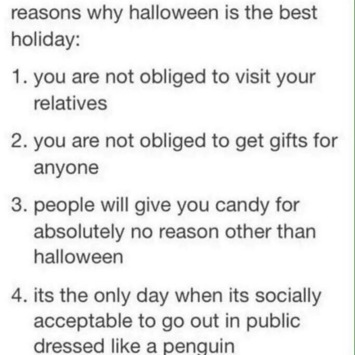 """""""4 reasons why Halloween is the best holiday: 1) You are not obliged to visit your relatives. 2) You are not obliged to get gifts for anyone. 3) People will give you candy for absolutely no reason other than Halloween. 4) It's the only day when it's socially acceptable to go out in public dressed like a penguin."""""""