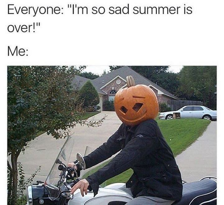"""""""Everyone: I'm so sad summer is over! Me:"""""""