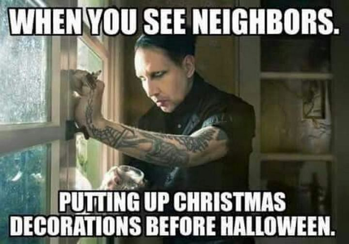 """""""When you see neighbors putting up Christmas decorations before Halloween."""""""