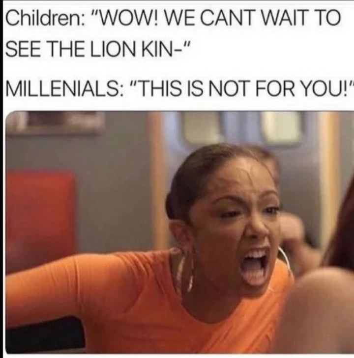 "43 Angry Memes - ""Children: Wow! We can't wait to see the Lion King. Millennials: This is not for you!"""