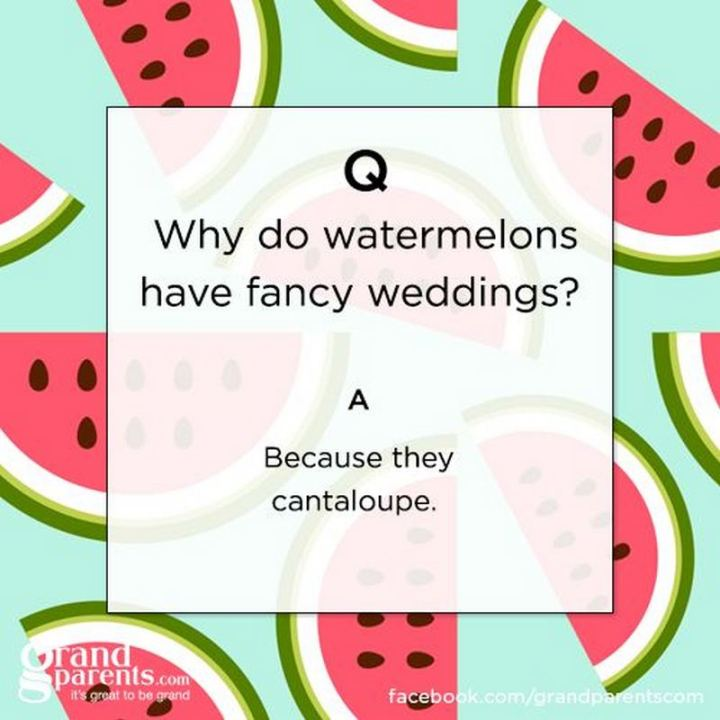 Why do watermelons have fancy wedding? Because they cantaloupe.