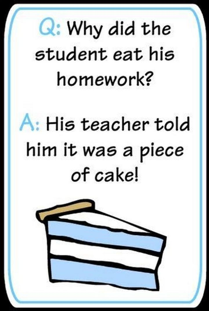 Why did the student eat his homework? His teacher told him it was a piece of cake!