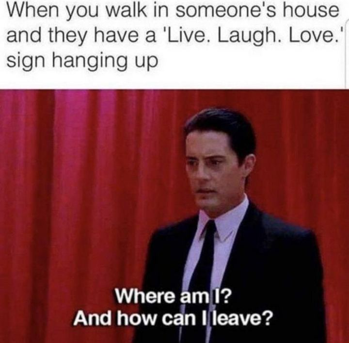 """""""When you walk in someone's house and they have a """"Live. Laugh. Love"""" sign hanging up. Where am I? And how can I leave?"""""""